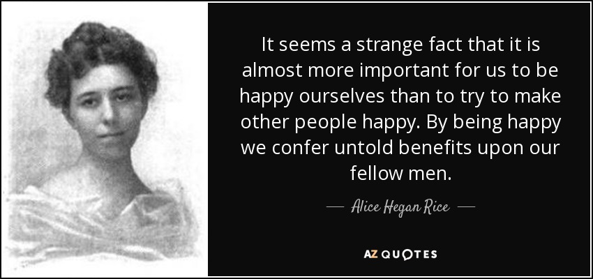 It seems a strange fact that it is almost more important for us to be happy ourselves than to try to make other people happy. By being happy we confer untold benefits upon our fellow men. - Alice Hegan Rice