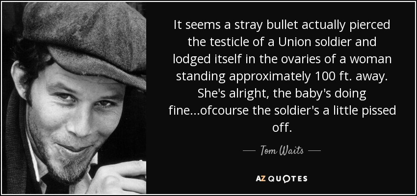 It seems a stray bullet actually pierced the testicle of a Union soldier and lodged itself in the ovaries of a woman standing approximately 100 ft. away. She's alright, the baby's doing fine...ofcourse the soldier's a little pissed off. - Tom Waits