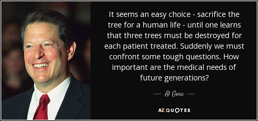It seems an easy choice - sacrifice the tree for a human life - until one learns that three trees must be destroyed for each patient treated. Suddenly we must confront some tough questions. How important are the medical needs of future generations? - Al Gore