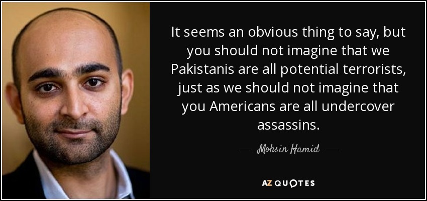 It seems an obvious thing to say, but you should not imagine that we Pakistanis are all potential terrorists, just as we should not imagine that you Americans are all undercover assassins. - Mohsin Hamid