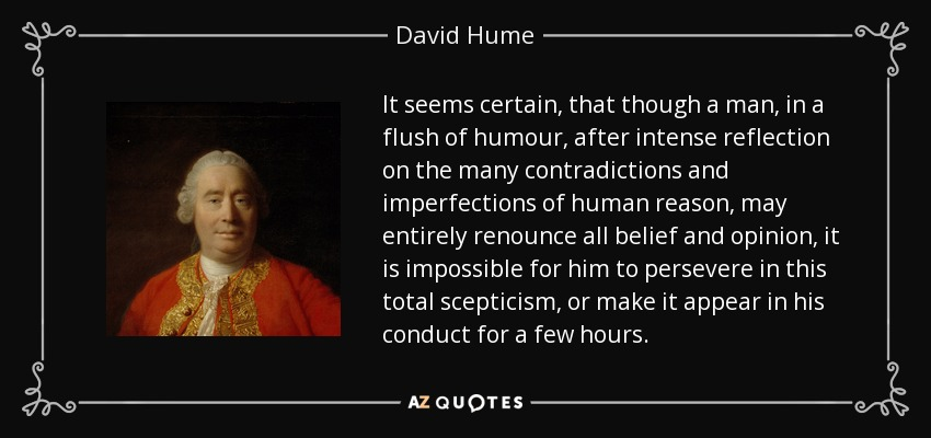 It seems certain, that though a man, in a flush of humour, after intense reflection on the many contradictions and imperfections of human reason, may entirely renounce all belief and opinion, it is impossible for him to persevere in this total scepticism, or make it appear in his conduct for a few hours. - David Hume