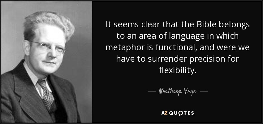 It seems clear that the Bible belongs to an area of language in which metaphor is functional, and were we have to surrender precision for flexibility. - Northrop Frye