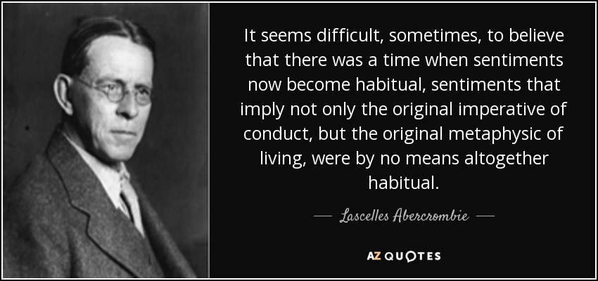 It seems difficult, sometimes, to believe that there was a time when sentiments now become habitual, sentiments that imply not only the original imperative of conduct, but the original metaphysic of living, were by no means altogether habitual. - Lascelles Abercrombie