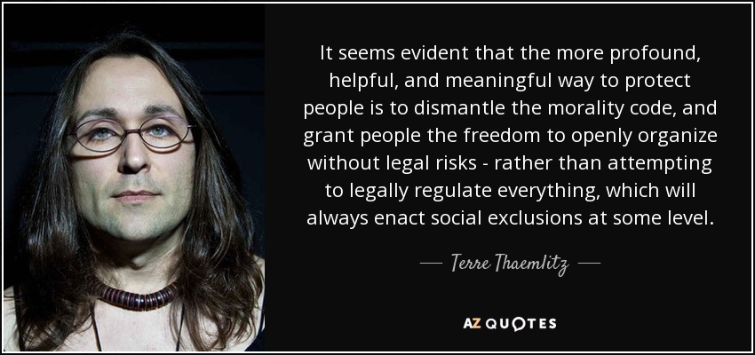 It seems evident that the more profound, helpful, and meaningful way to protect people is to dismantle the morality code, and grant people the freedom to openly organize without legal risks - rather than attempting to legally regulate everything, which will always enact social exclusions at some level. - Terre Thaemlitz