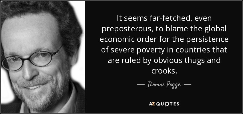 It seems far-fetched, even preposterous, to blame the global economic order for the persistence of severe poverty in countries that are ruled by obvious thugs and crooks. - Thomas Pogge