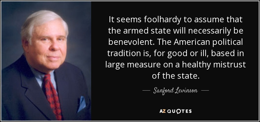 It seems foolhardy to assume that the armed state will necessarily be benevolent. The American political tradition is, for good or ill, based in large measure on a healthy mistrust of the state. - Sanford Levinson