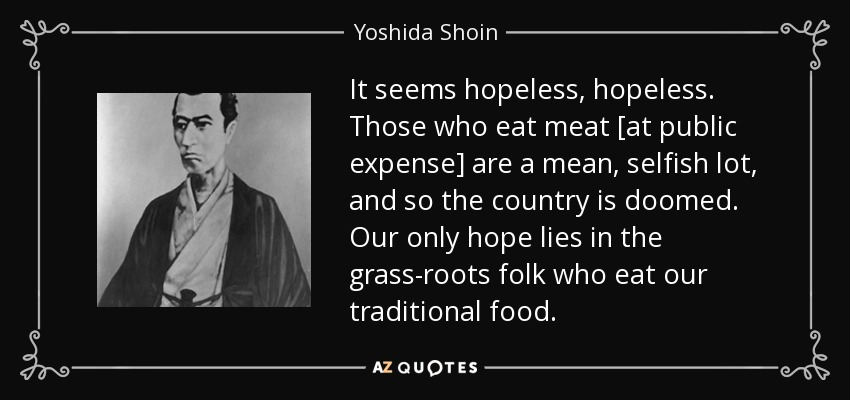 It seems hopeless, hopeless. Those who eat meat [at public expense] are a mean, selfish lot, and so the country is doomed. Our only hope lies in the grass-roots folk who eat our traditional food. - Yoshida Shoin