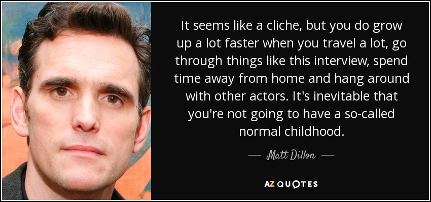 It seems like a cliche, but you do grow up a lot faster when you travel a lot, go through things like this interview, spend time away from home and hang around with other actors. It's inevitable that you're not going to have a so-called normal childhood. - Matt Dillon