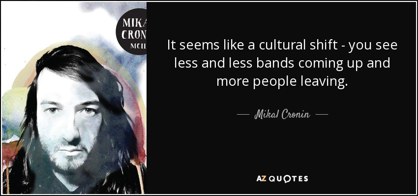 It seems like a cultural shift - you see less and less bands coming up and more people leaving. - Mikal Cronin