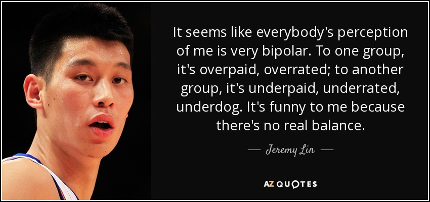 It seems like everybody's perception of me is very bipolar. To one group, it's overpaid, overrated; to another group, it's underpaid, underrated, underdog. It's funny to me because there's no real balance. - Jeremy Lin