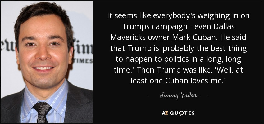 It seems like everybody's weighing in on Trumps campaign - even Dallas Mavericks owner Mark Cuban. He said that Trump is 'probably the best thing to happen to politics in a long, long time.' Then Trump was like, 'Well, at least one Cuban loves me.' - Jimmy Fallon
