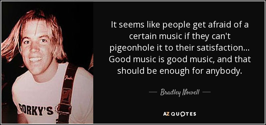 It seems like people get afraid of a certain music if they can't pigeonhole it to their satisfaction... Good music is good music, and that should be enough for anybody. - Bradley Nowell