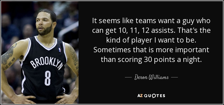 It seems like teams want a guy who can get 10, 11, 12 assists. That's the kind of player I want to be. Sometimes that is more important than scoring 30 points a night. - Deron Williams