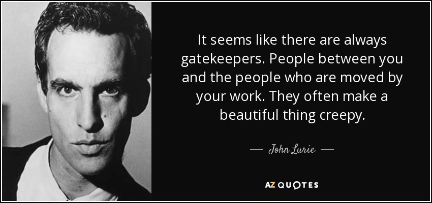 It seems like there are always gatekeepers. People between you and the people who are moved by your work. They often make a beautiful thing creepy. - John Lurie