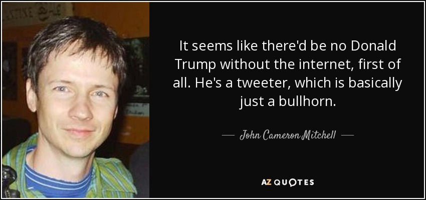 It seems like there'd be no Donald Trump without the internet, first of all. He's a tweeter, which is basically just a bullhorn. - John Cameron Mitchell
