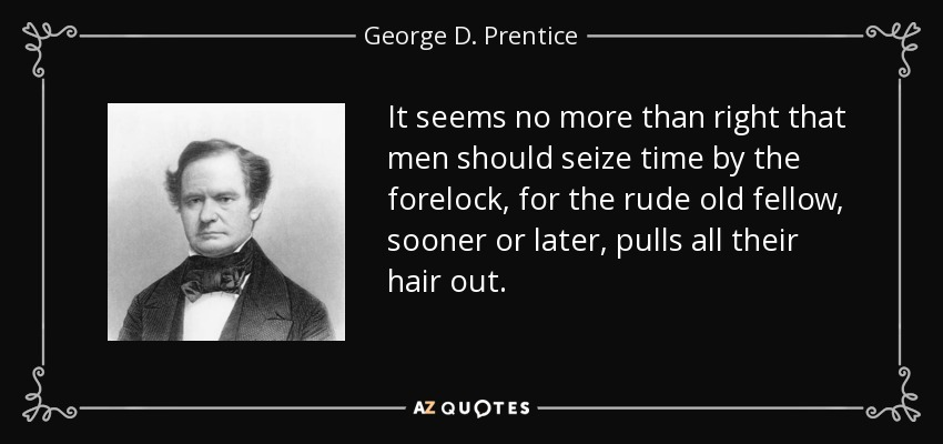 It seems no more than right that men should seize time by the forelock, for the rude old fellow, sooner or later, pulls all their hair out. - George D. Prentice