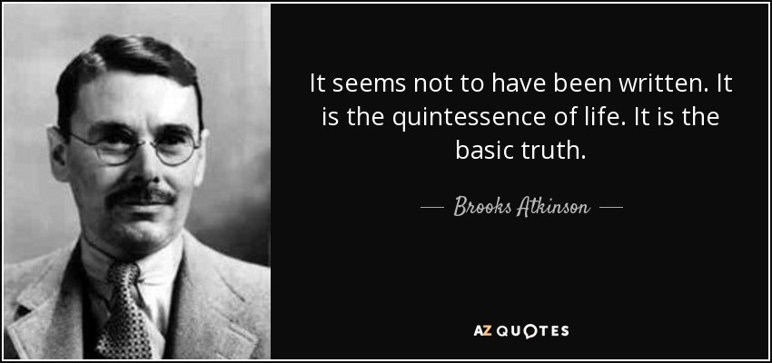 It seems not to have been written. It is the quintessence of life. It is the basic truth. - Brooks Atkinson