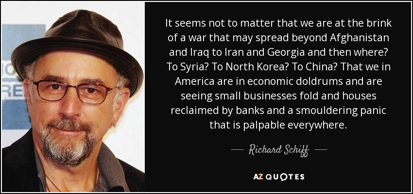 It seems not to matter that we are at the brink of a war that may spread beyond Afghanistan and Iraq to Iran and Georgia and then where? To Syria? To North Korea? To China? That we in America are in economic doldrums and are seeing small businesses fold and houses reclaimed by banks and a smouldering panic that is palpable everywhere. - Richard Schiff