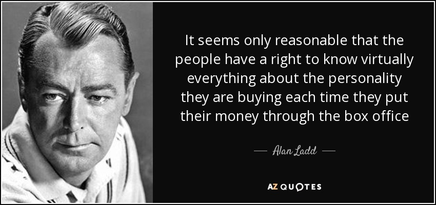 It seems only reasonable that the people have a right to know virtually everything about the personality they are buying each time they put their money through the box office - Alan Ladd