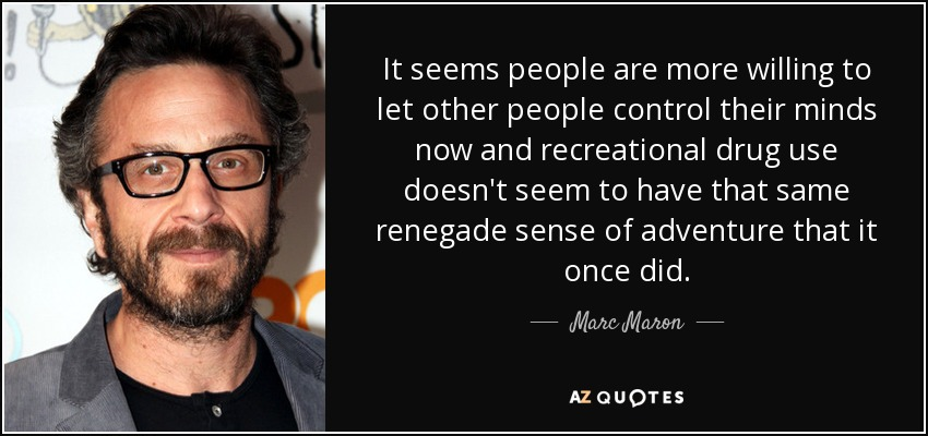 It seems people are more willing to let other people control their minds now and recreational drug use doesn't seem to have that same renegade sense of adventure that it once did. - Marc Maron