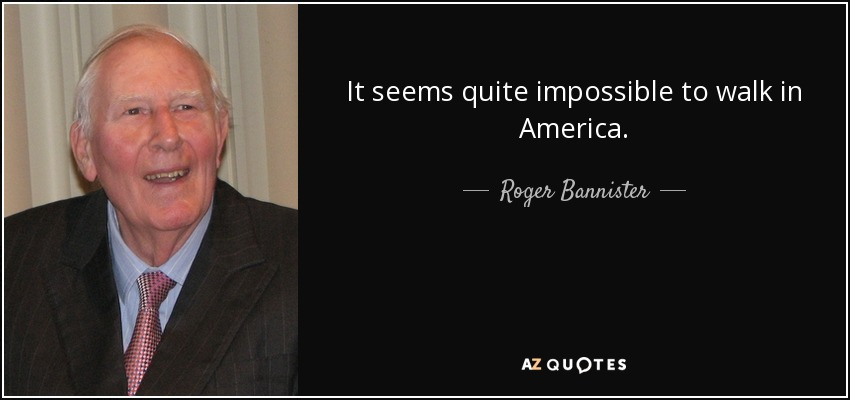 It seems quite impossible to walk in America. - Roger Bannister