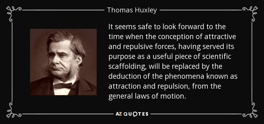 It seems safe to look forward to the time when the conception of attractive and repulsive forces, having served its purpose as a useful piece of scientific scaffolding, will be replaced by the deduction of the phenomena known as attraction and repulsion, from the general laws of motion. - Thomas Huxley