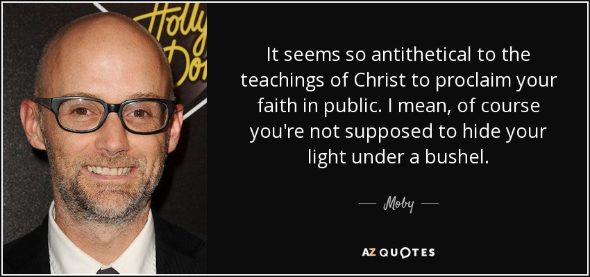 It seems so antithetical to the teachings of Christ to proclaim your faith in public. I mean, of course you're not supposed to hide your light under a bushel. - Moby
