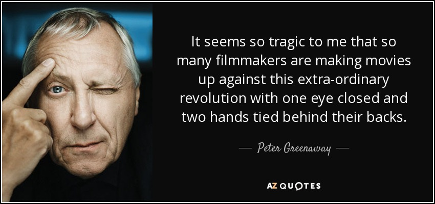 It seems so tragic to me that so many filmmakers are making movies up against this extra-ordinary revolution with one eye closed and two hands tied behind their backs. - Peter Greenaway