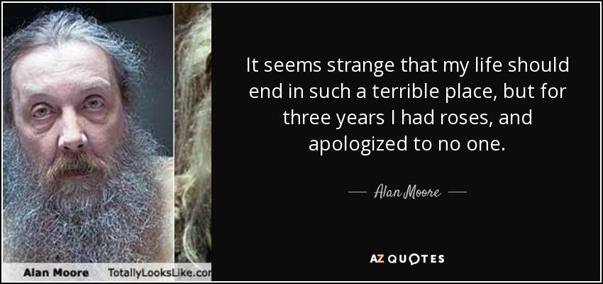 It seems strange that my life should end in such a terrible place, but for three years I had roses, and apologized to no one. - Alan Moore