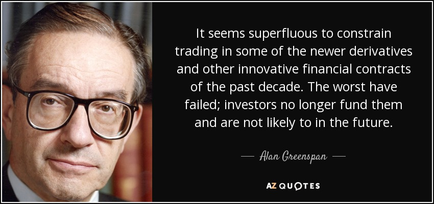 It seems superfluous to constrain trading in some of the newer derivatives and other innovative financial contracts of the past decade. The worst have failed; investors no longer fund them and are not likely to in the future. - Alan Greenspan