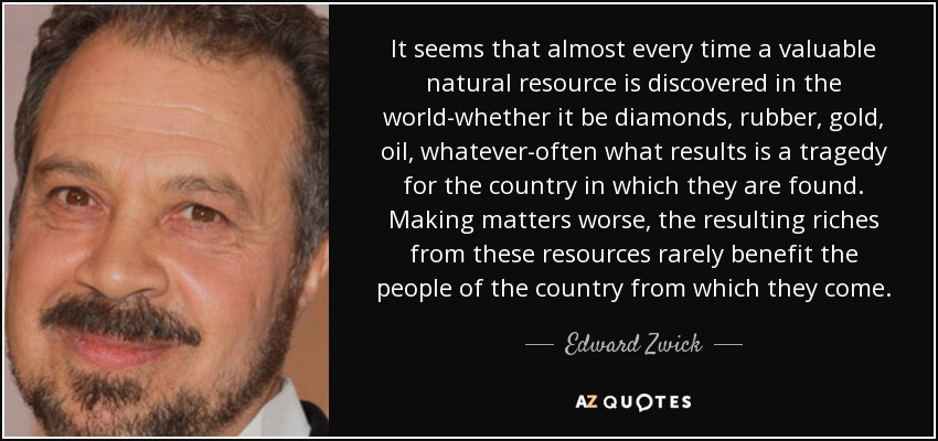 It seems that almost every time a valuable natural resource is discovered in the world-whether it be diamonds, rubber, gold, oil, whatever-often what results is a tragedy for the country in which they are found. Making matters worse, the resulting riches from these resources rarely benefit the people of the country from which they come. - Edward Zwick