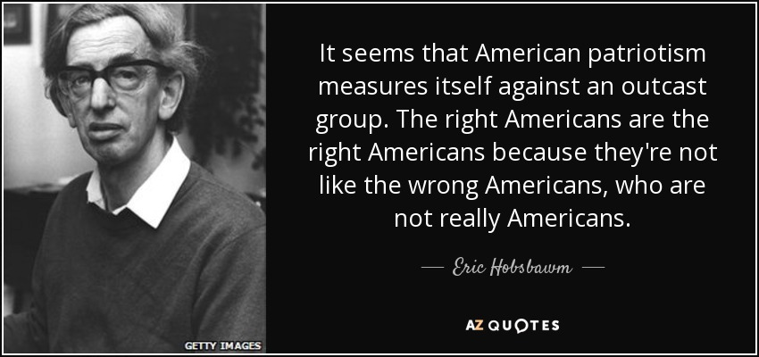 It seems that American patriotism measures itself against an outcast group. The right Americans are the right Americans because they're not like the wrong Americans, who are not really Americans. - Eric Hobsbawm
