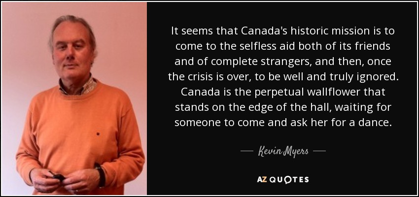 It seems that Canada's historic mission is to come to the selfless aid both of its friends and of complete strangers, and then, once the crisis is over, to be well and truly ignored. Canada is the perpetual wallflower that stands on the edge of the hall, waiting for someone to come and ask her for a dance. - Kevin Myers