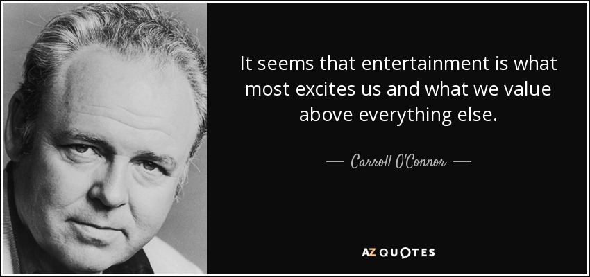 It seems that entertainment is what most excites us and what we value above everything else. - Carroll O'Connor
