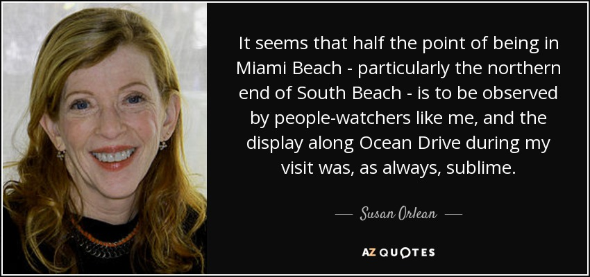 It seems that half the point of being in Miami Beach - particularly the northern end of South Beach - is to be observed by people-watchers like me, and the display along Ocean Drive during my visit was, as always, sublime. - Susan Orlean