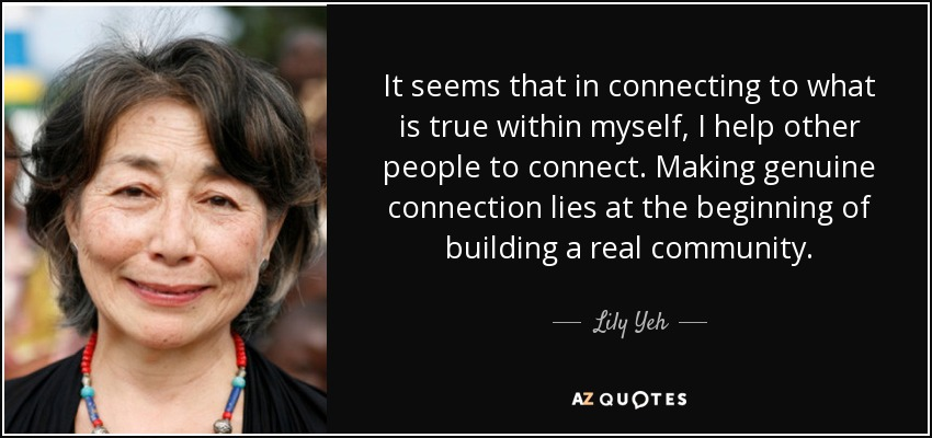 It seems that in connecting to what is true within myself, I help other people to connect. Making genuine connection lies at the beginning of building a real community. - Lily Yeh
