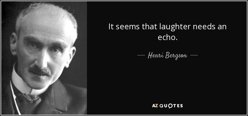 It seems that laughter needs an echo. - Henri Bergson