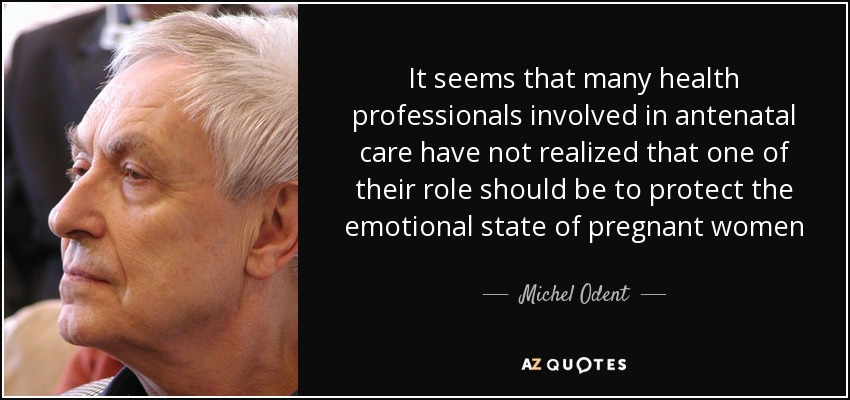 It seems that many health professionals involved in antenatal care have not realized that one of their role should be to protect the emotional state of pregnant women - Michel Odent