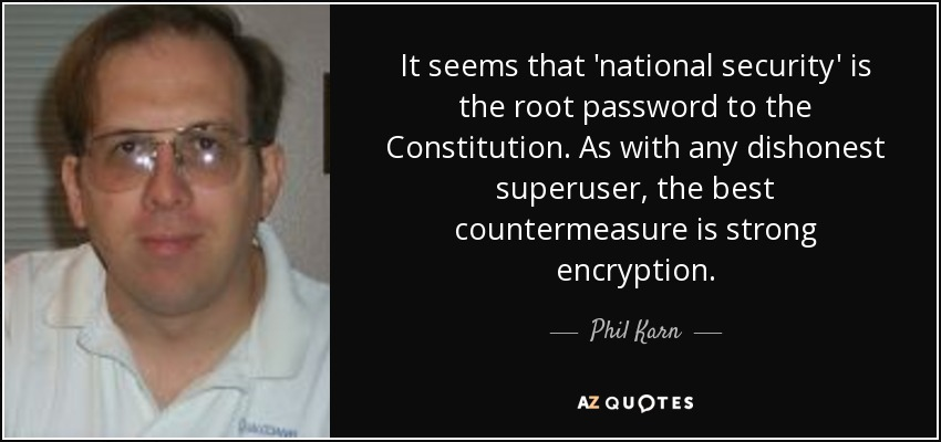 It seems that 'national security' is the root password to the Constitution. As with any dishonest superuser, the best countermeasure is strong encryption. - Phil Karn