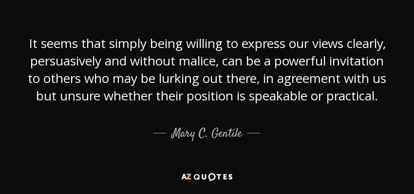 It seems that simply being willing to express our views clearly, persuasively and without malice, can be a powerful invitation to others who may be lurking out there, in agreement with us but unsure whether their position is speakable or practical. - Mary C. Gentile