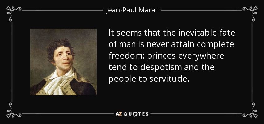 It seems that the inevitable fate of man is never attain complete freedom: princes everywhere tend to despotism and the people to servitude. - Jean-Paul Marat