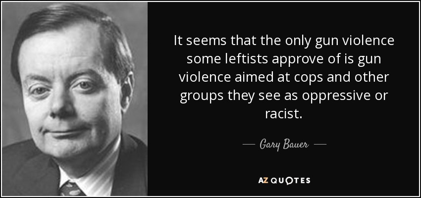 It seems that the only gun violence some leftists approve of is gun violence aimed at cops and other groups they see as oppressive or racist. - Gary Bauer