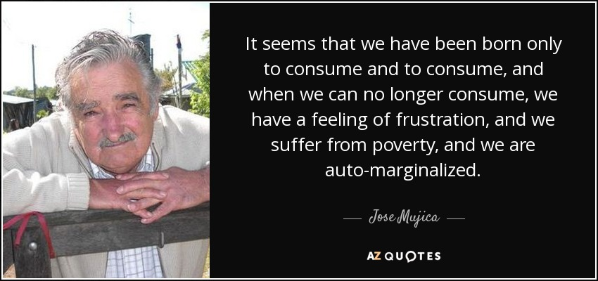 It seems that we have been born only to consume and to consume, and when we can no longer consume, we have a feeling of frustration, and we suffer from poverty, and we are auto-marginalized. - Jose Mujica