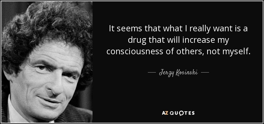 It seems that what I really want is a drug that will increase my consciousness of others, not myself. - Jerzy Kosinski