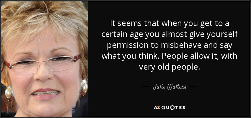 It seems that when you get to a certain age you almost give yourself permission to misbehave and say what you think. People allow it, with very old people. - Julie Walters