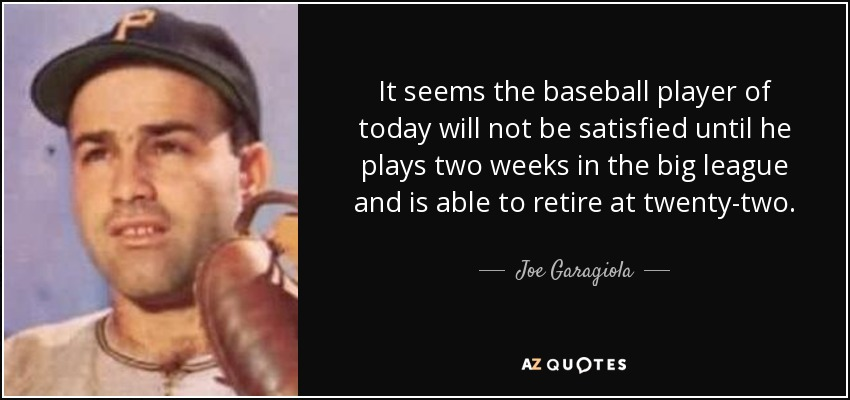 It seems the baseball player of today will not be satisfied until he plays two weeks in the big league and is able to retire at twenty-two. - Joe Garagiola