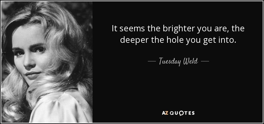 It seems the brighter you are, the deeper the hole you get into. - Tuesday Weld