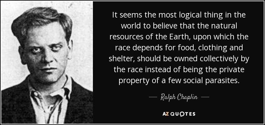 It seems the most logical thing in the world to believe that the natural resources of the Earth, upon which the race depends for food, clothing and shelter, should be owned collectively by the race instead of being the private property of a few social parasites. - Ralph Chaplin