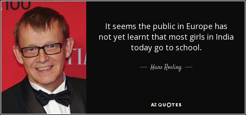 It seems the public in Europe has not yet learnt that most girls in India today go to school. - Hans Rosling