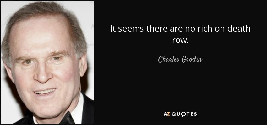It seems there are no rich on death row. - Charles Grodin